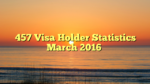 457 Visa Holder Statistics March 2016