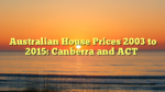 Australian House Prices 2003 to 2015: Canberra and ACT