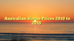 Australian House Prices 2010 to 2015