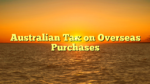 Australian Tax on Overseas Purchases