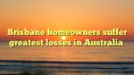 Brisbane homeowners suffer greatest losses in Australia