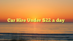Car Hire Under $22 a day