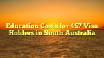 Education Costs for 457 Visa Holders in South Australia