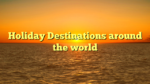 Holiday Destinations around the world