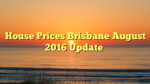 House Prices Brisbane August 2016 Update