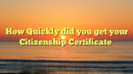 How Quickly did you get your Citizenship Certificate