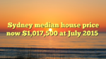Sydney median house price now $1,017,500 at July 2015