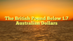 The British Pound Below 1.7 Australian Dollars