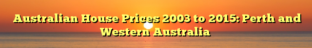 Australian House Prices 2003 to 2015: Perth and Western Australia