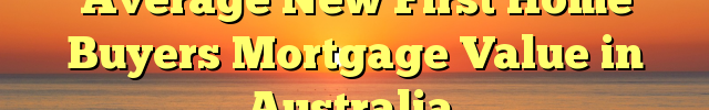 Average New First Home Buyers Mortgage Value in Australia