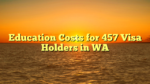 Education Costs for 457 Visa Holders in WA
