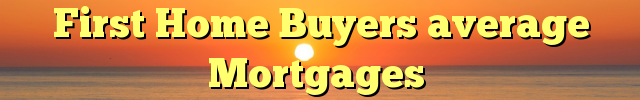 First Home Buyers average Mortgages