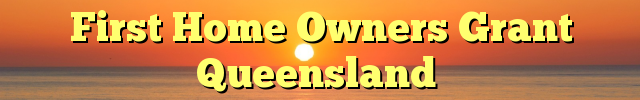 First Home Owners Grant Queensland