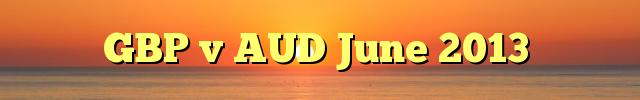 GBP v AUD June 2013