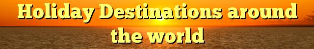 Holiday Destinations around the world