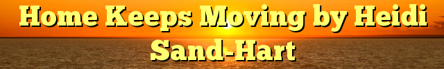 Home Keeps Moving by Heidi Sand-Hart