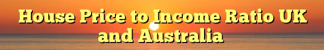 House Price to Income Ratio UK and Australia