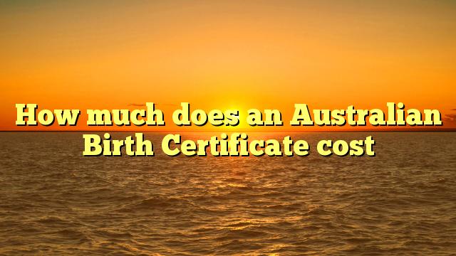 How much does an Australian Birth Certificate cost – Britzinoz