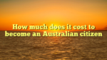 How much does it cost to become an Australian citizen